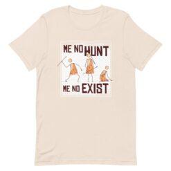 Me No Hunt, Me No Exist T-Shirt